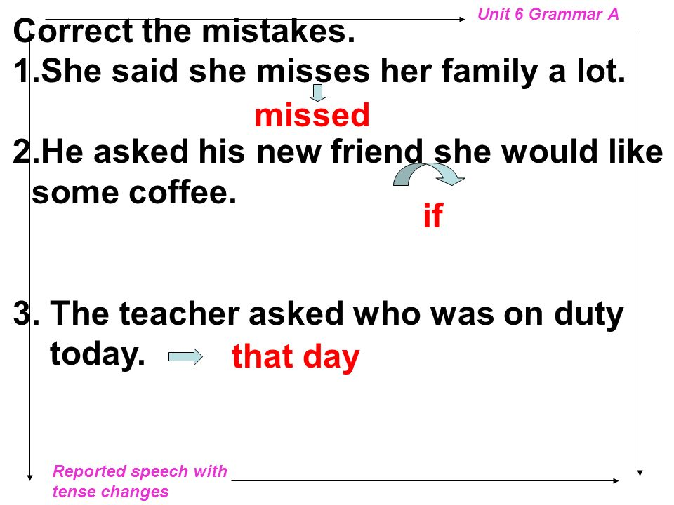 Correct the mistakes. She said she misses her family a lot. 2.He asked his new friend she would like.