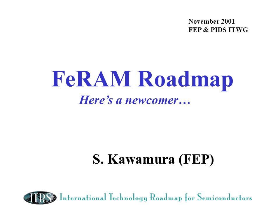 FeRAM Roadmap S. Kawamura (FEP) Here's a newcomer… November 2001