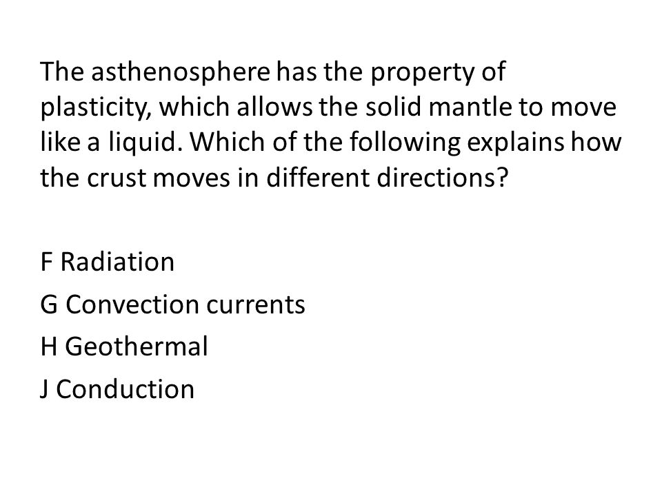 The asthenosphere has the property of plasticity, which allows the solid mantle to move like a liquid.