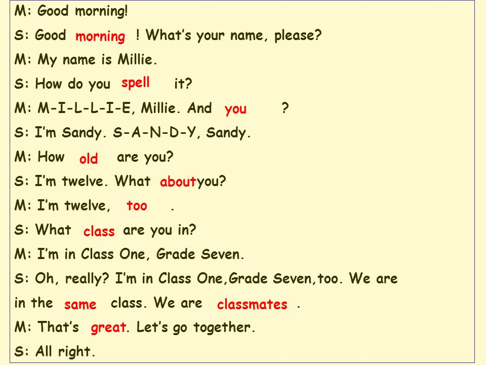 M: Good morning! S: Good ! What's your name, please M: My name is Millie. S: How do you it