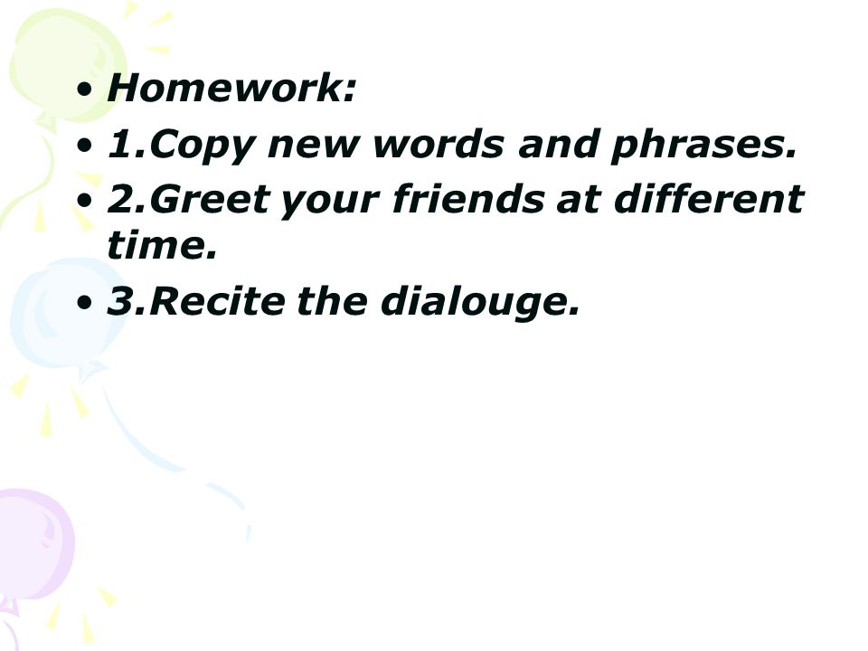 Homework: 1.Copy new words and phrases. 2.Greet your friends at different time.