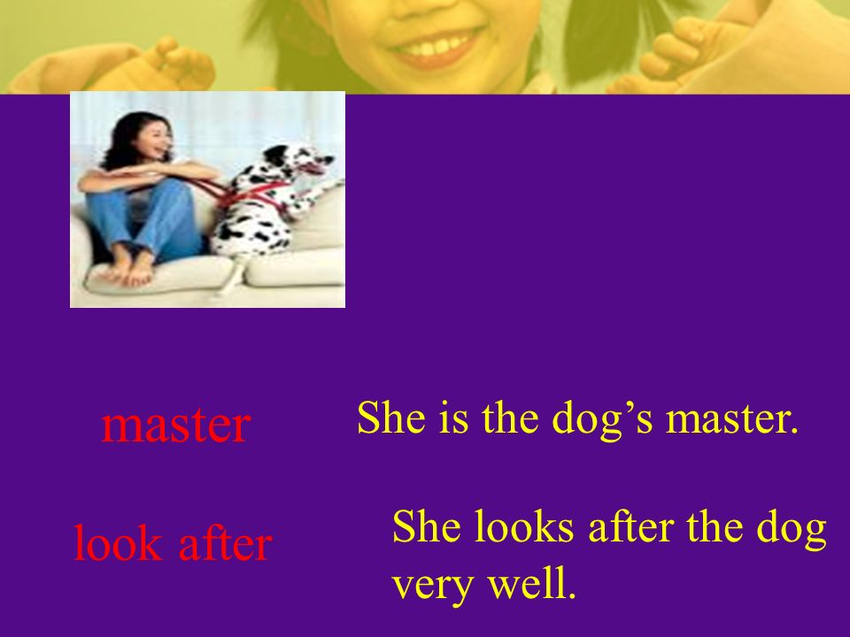 master look after She is the dog's master. She looks after the dog