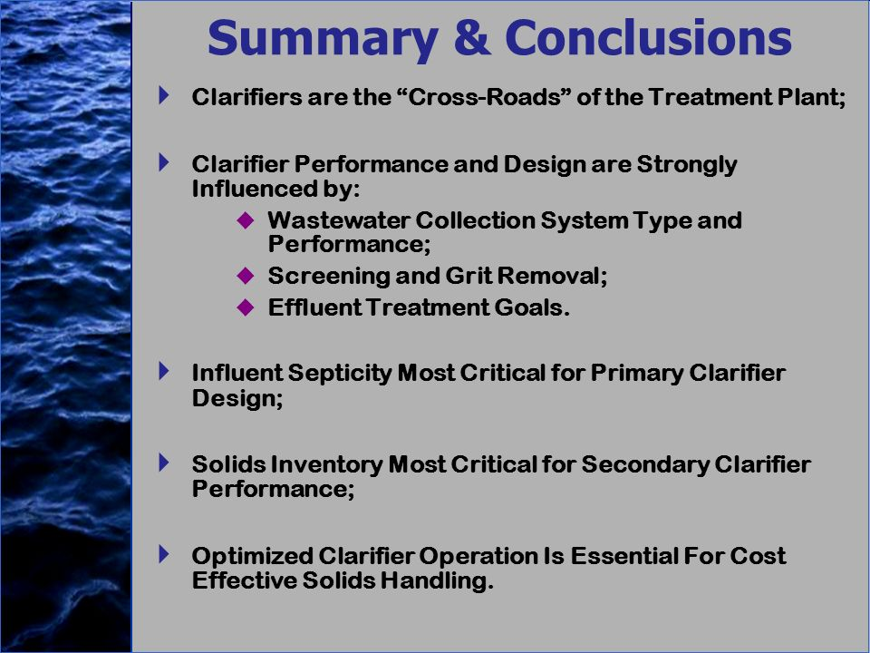 Summary & Conclusions Clarifiers are the Cross-Roads of the Treatment Plant; Clarifier Performance and Design are Strongly Influenced by: