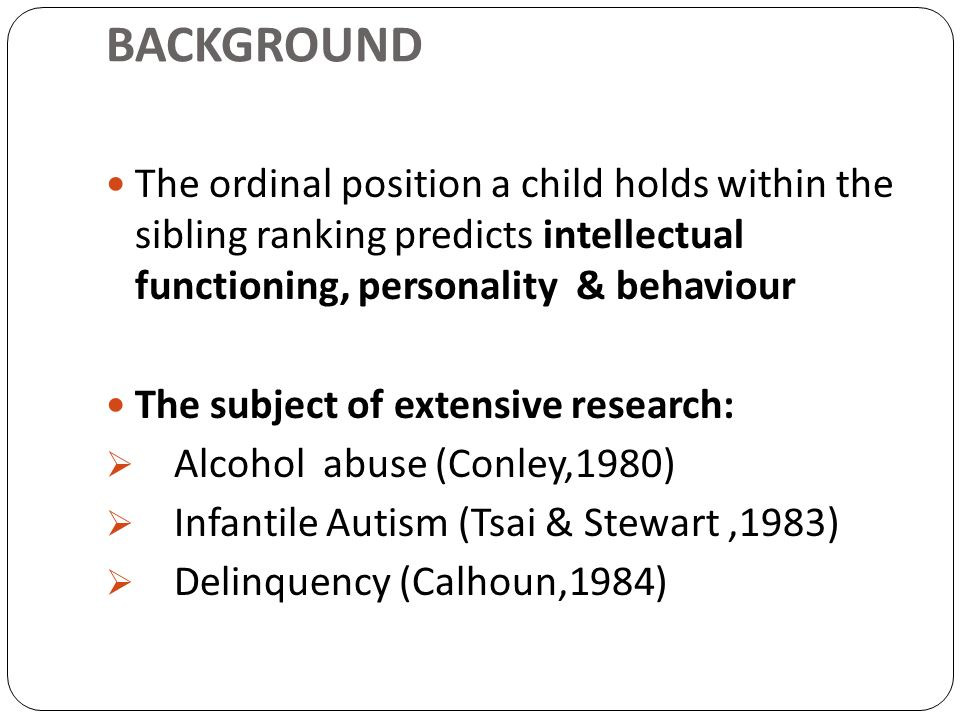 BACKGROUND The ordinal position a child holds within the sibling ranking predicts intellectual functioning, personality & behaviour.