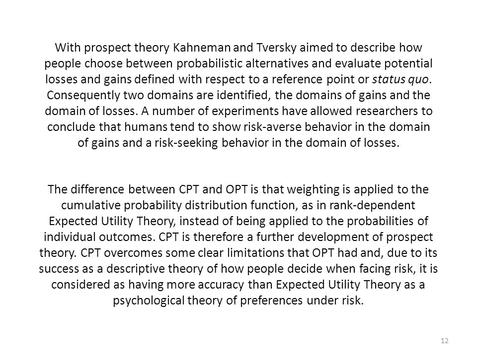 With prospect theory Kahneman and Tversky aimed to describe how people choose between probabilistic alternatives and evaluate potential losses and gains defined with respect to a reference point or status quo. Consequently two domains are identified, the domains of gains and the domain of losses. A number of experiments have allowed researchers to conclude that humans tend to show risk-averse behavior in the domain of gains and a risk-seeking behavior in the domain of losses.