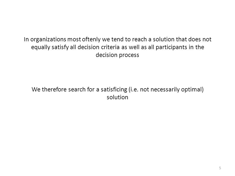 In organizations most oftenly we tend to reach a solution that does not equally satisfy all decision criteria as well as all participants in the decision process