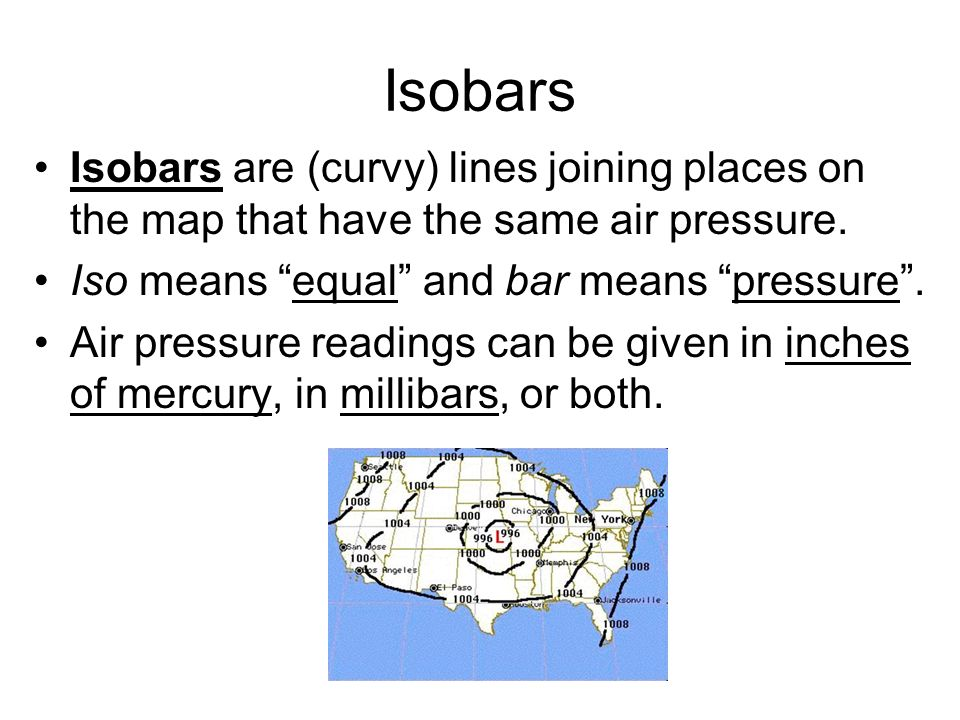 Isobars Isobars are (curvy) lines joining places on the map that have the same air pressure. Iso means equal and bar means pressure .