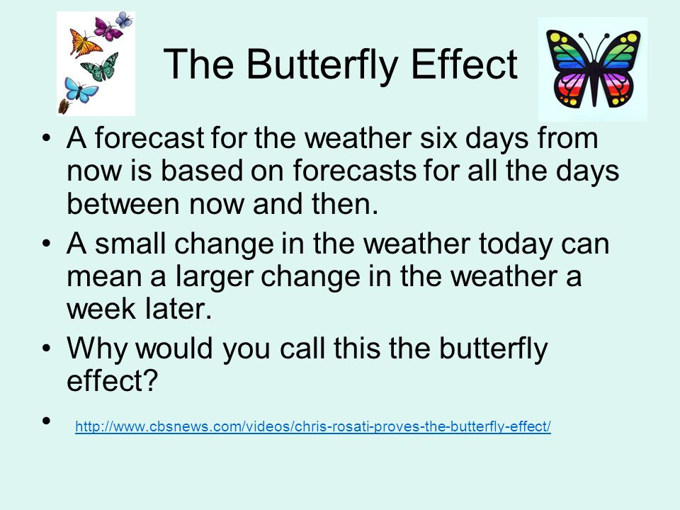 The Butterfly Effect A forecast for the weather six days from now is based on forecasts for all the days between now and then.