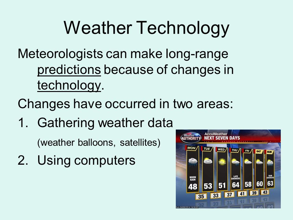 Weather Technology Meteorologists can make long-range predictions because of changes in technology.