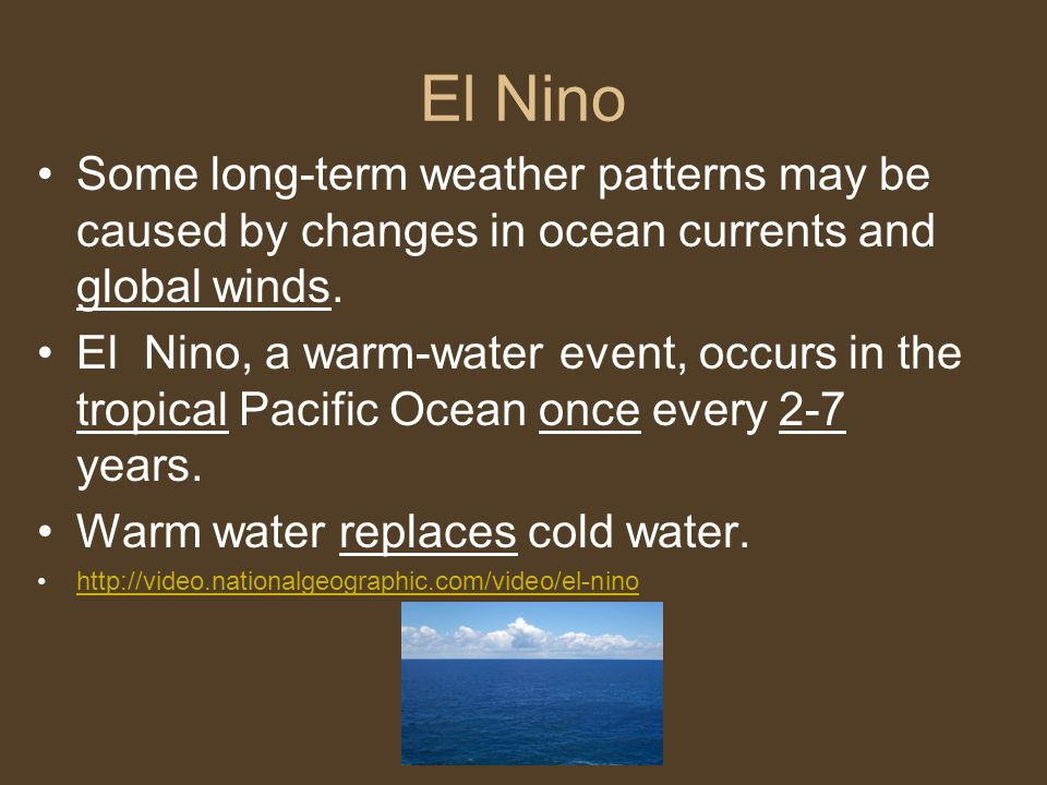 El Nino Some long-term weather patterns may be caused by changes in ocean currents and global winds.