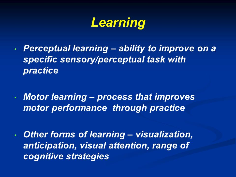 Learning Perceptual learning – ability to improve on a specific sensory/perceptual task with practice.