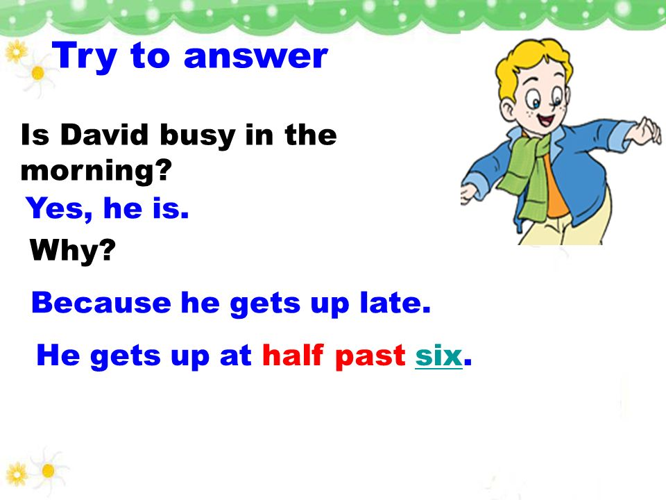 Try to answer Is David busy in the morning Yes, he is. Why