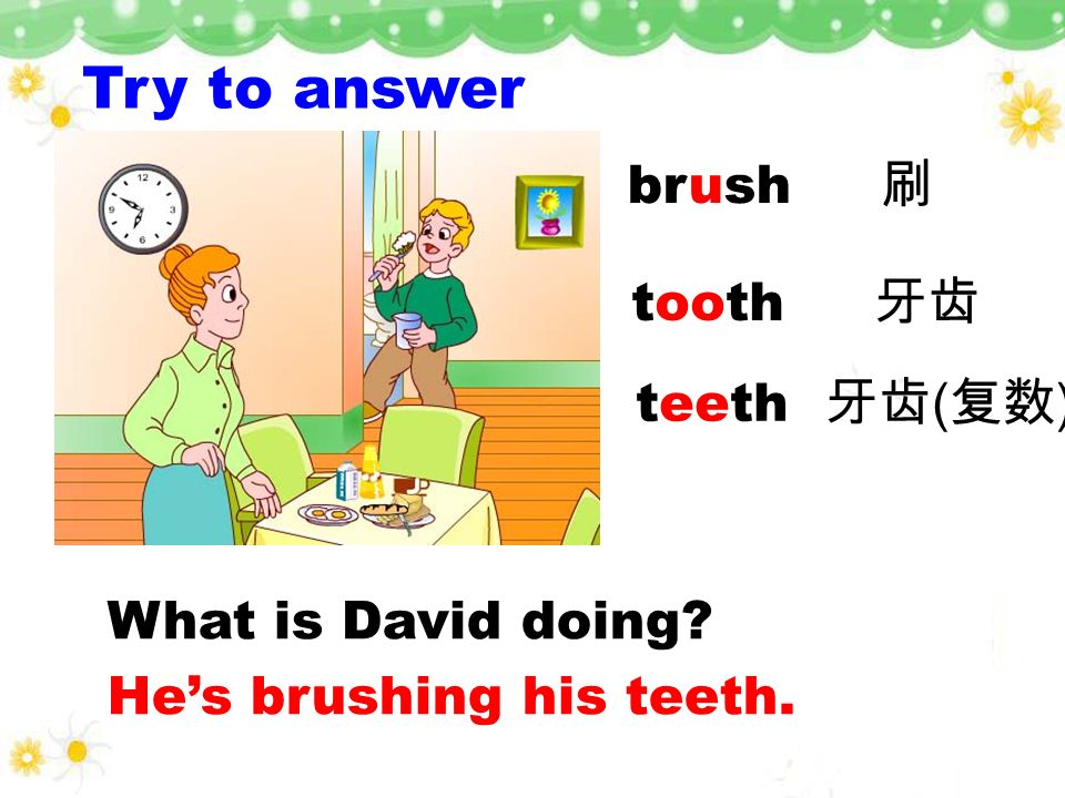 Try to answer brush 刷 tooth 牙齿 teeth 牙齿(复数) What is David doing