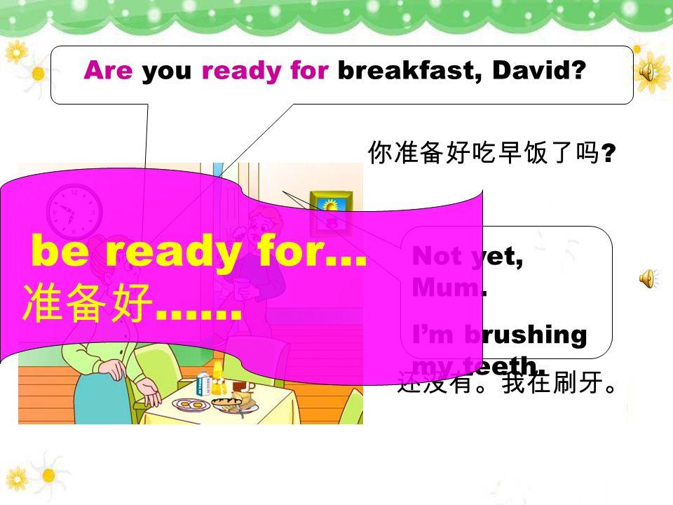 准备好…… be ready for… Are you ready for breakfast, David 你准备好吃早饭了吗
