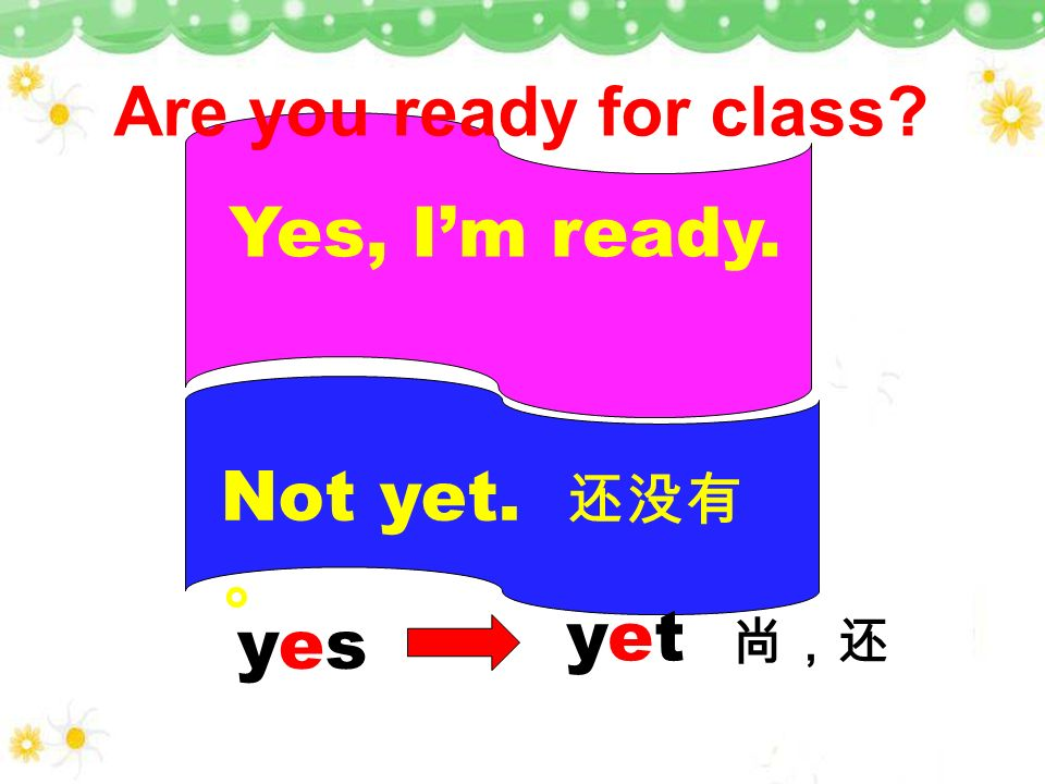 Are you ready for class Yes, I'm ready. Not yet. 还没有。 yet 尚,还 yes