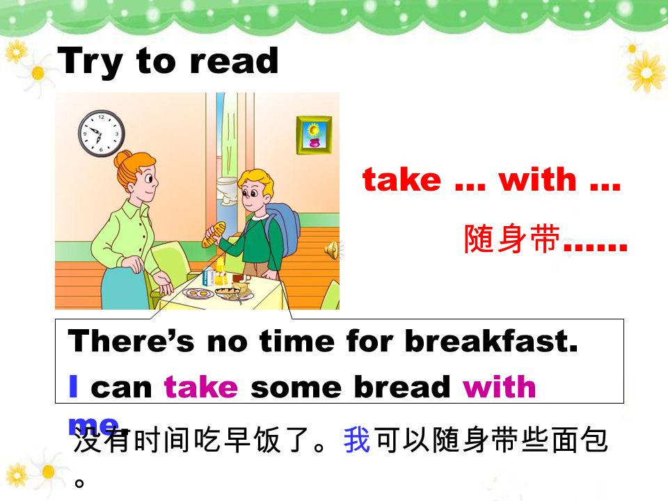Try to read take … with … 随身带…… There's no time for breakfast.