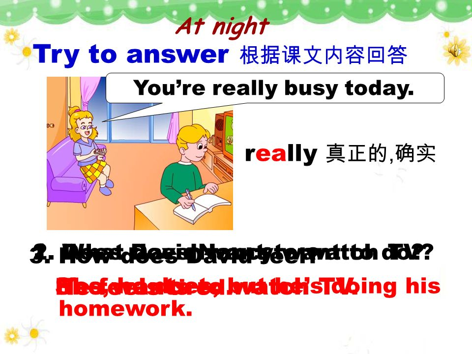 Try to answer 根据课文内容回答 really 真正的,确实 He feels tired.