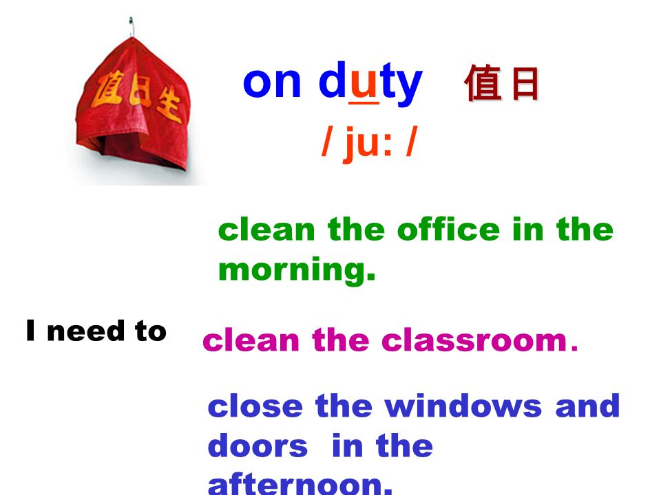 on duty 值日 / ju: / clean the office in the morning.