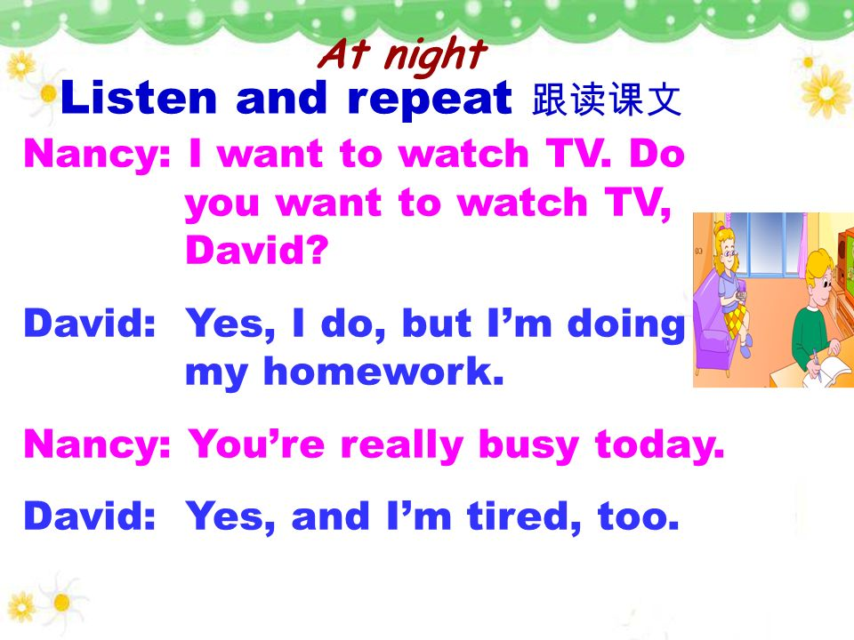 Listen and repeat 跟读课文 At night Nancy: I want to watch TV. Do