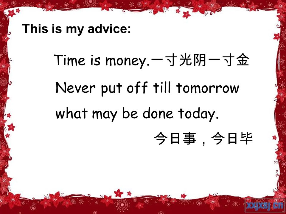 Never put off till tomorrow what may be done today. 今日事,今日毕