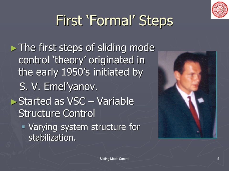 First 'Formal' Steps The first steps of sliding mode control 'theory' originated in the early 1950's initiated by.