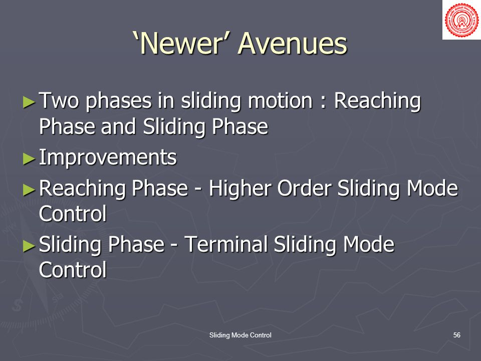 'Newer' Avenues Two phases in sliding motion : Reaching Phase and Sliding Phase. Improvements. Reaching Phase - Higher Order Sliding Mode Control.