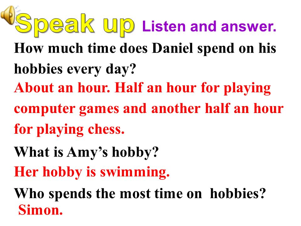 Listen and answer. Speak up. How much time does Daniel spend on his. hobbies every day What is Amy's hobby