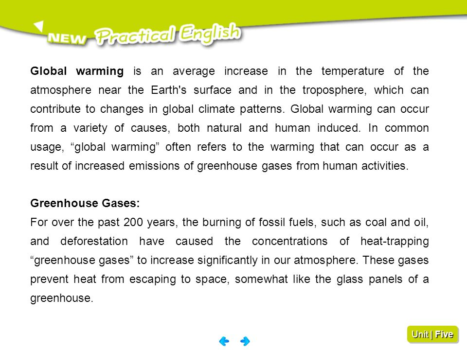 Global warming is an average increase in the temperature of the atmosphere near the Earth s surface and in the troposphere, which can contribute to changes in global climate patterns. Global warming can occur from a variety of causes, both natural and human induced. In common usage, global warming often refers to the warming that can occur as a result of increased emissions of greenhouse gases from human activities.