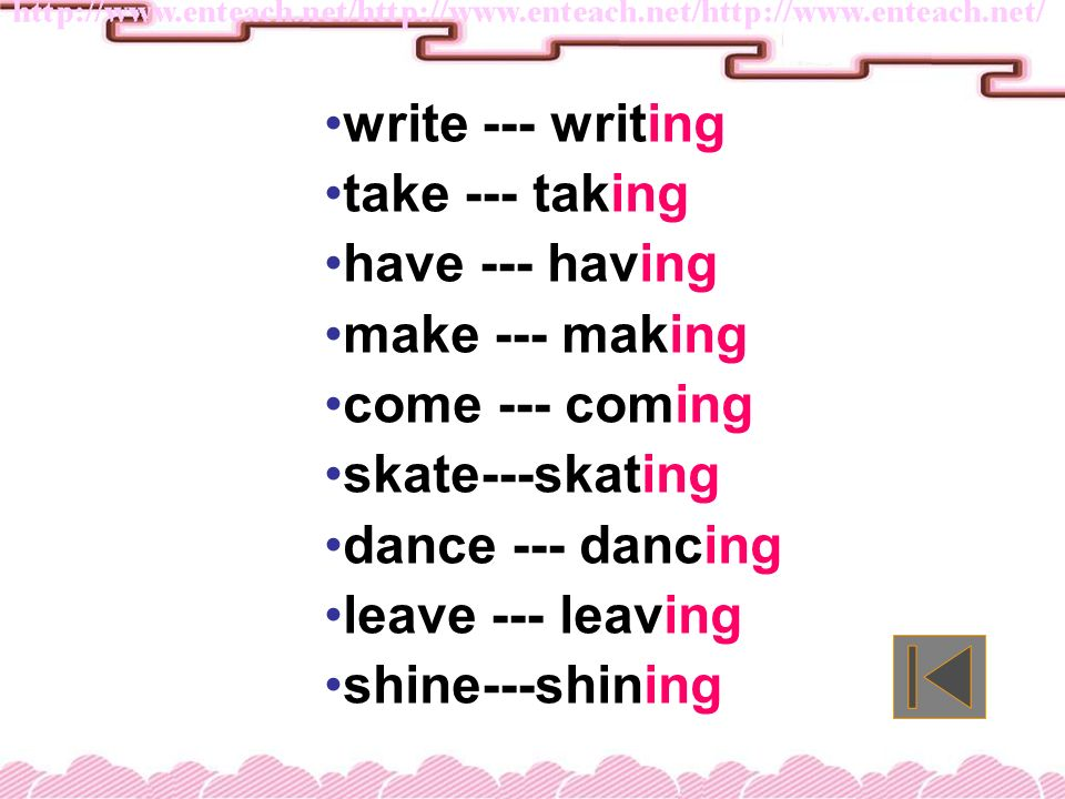 write --- writing take --- taking. have --- having. make --- making. come --- coming. skate---skating.