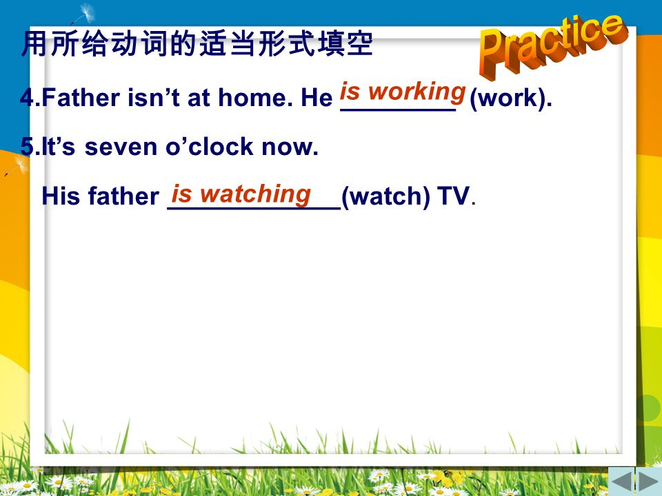 Practice 用所给动词的适当形式填空 4.Father isn't at home. He ________ (work).