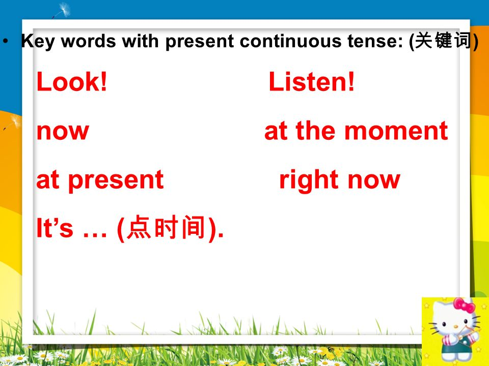 Look! Listen! now at the moment at present right now It's … (点时间).