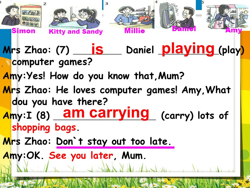 Simon Kitty and Sandy. Millie. Daniel. Amy. playing. Mrs Zhao: (7) ________ Daniel __________(play) computer games