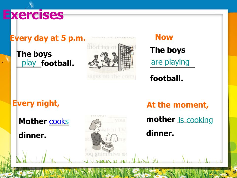 Exercises Every day at 5 p.m. Now The boys _________ football.
