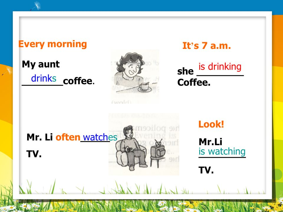 Every morning It's 7 a.m. My aunt. _______coffee. is drinking. she ________. Coffee. drinks. Look!