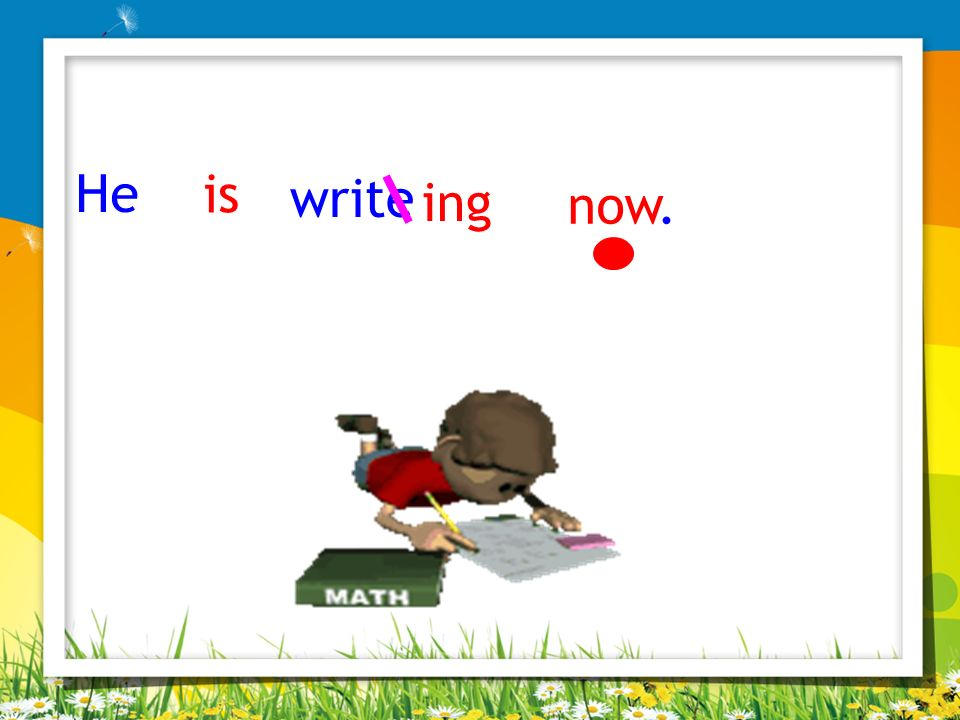 He is write ing now.