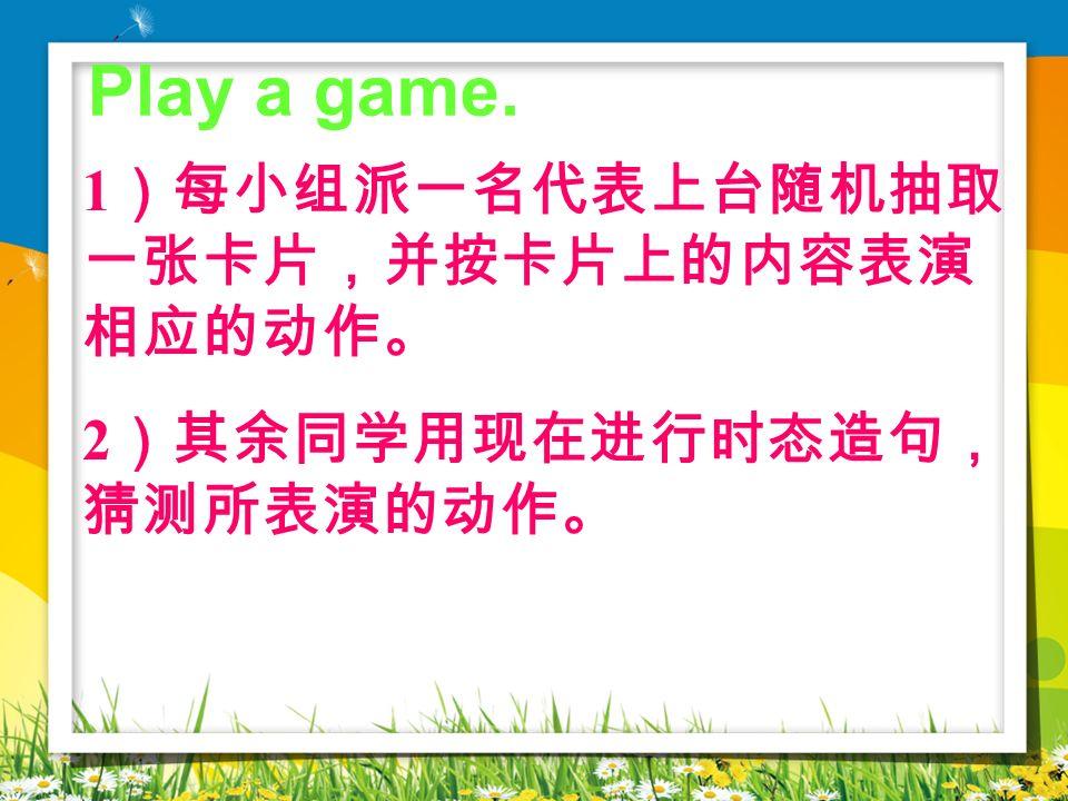 Play a game. 1)每小组派一名代表上台随机抽取一张卡片,并按卡片上的内容表演相应的动作。
