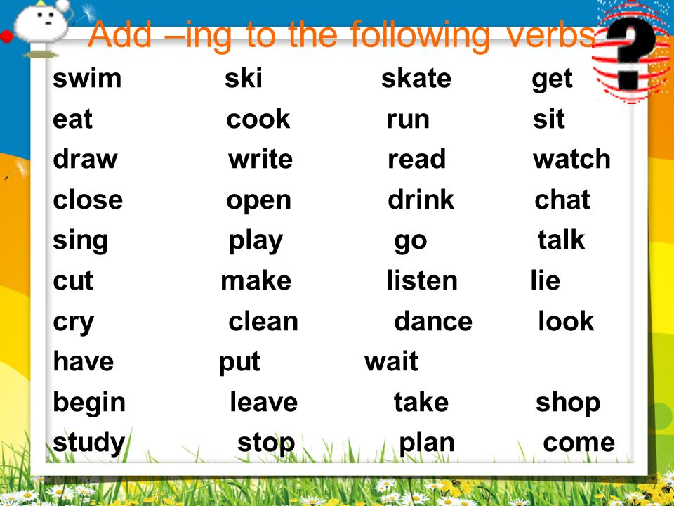 Add –ing to the following verbs