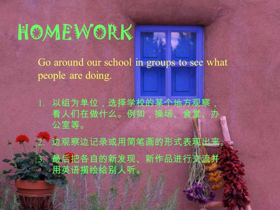 HOMEWORK Go around our school in groups to see what people are doing.