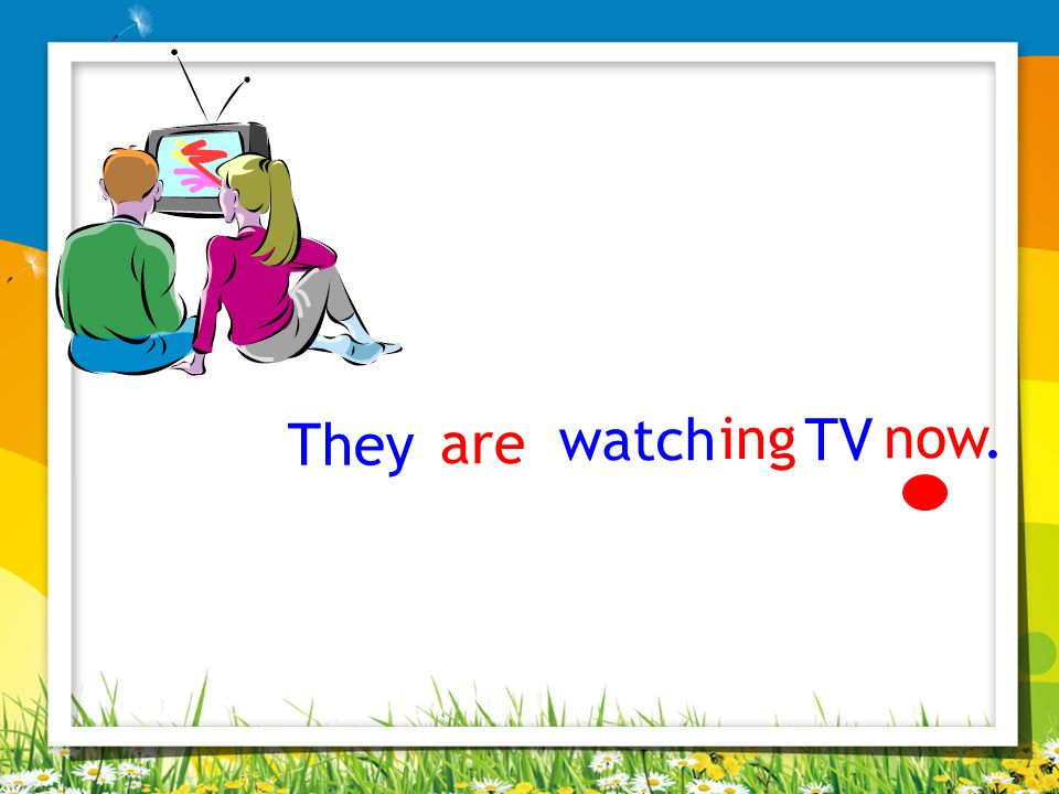 They are watch TV ing now.