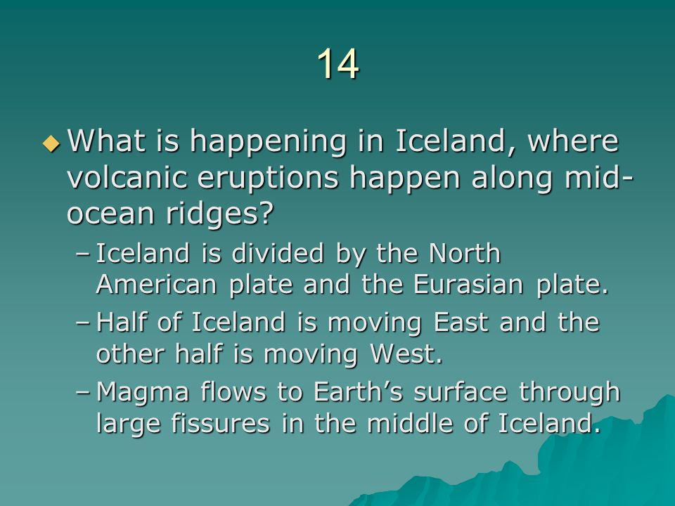 14 What is happening in Iceland, where volcanic eruptions happen along mid-ocean ridges