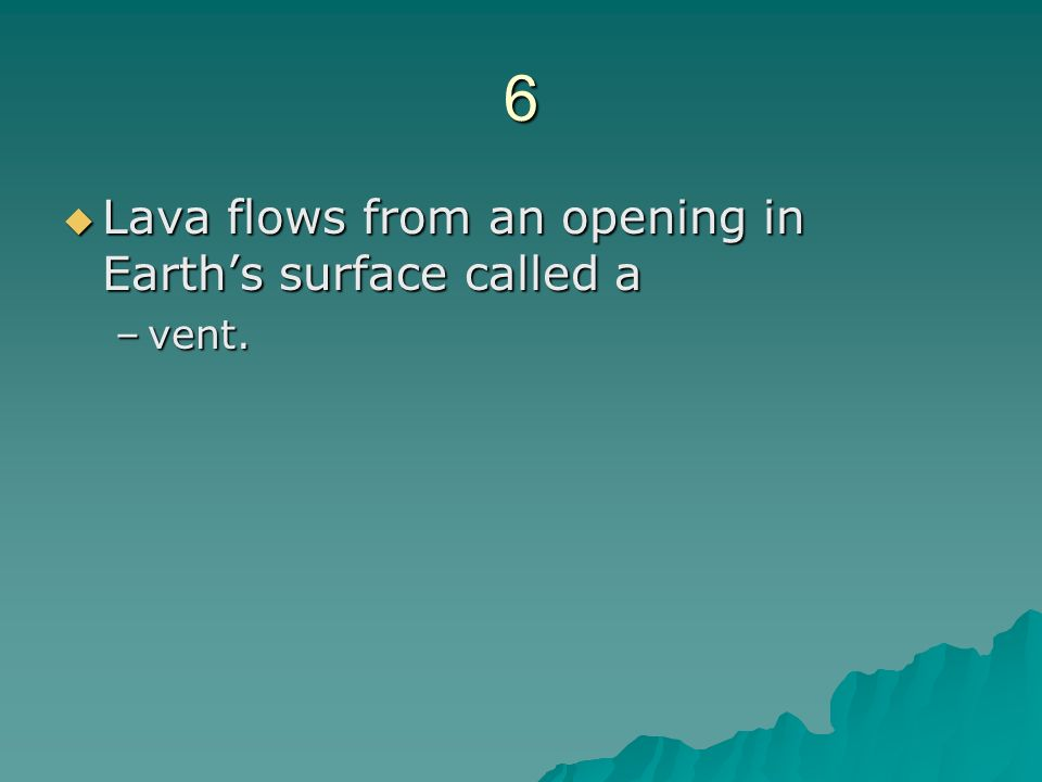 6 Lava flows from an opening in Earth's surface called a vent.