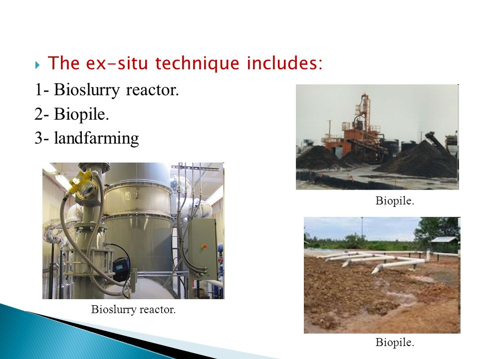 The ex-situ technique includes: 1- Bioslurry reactor. 2- Biopile.