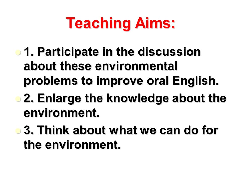 Teaching Aims: 1. Participate in the discussion about these environmental problems to improve oral English.