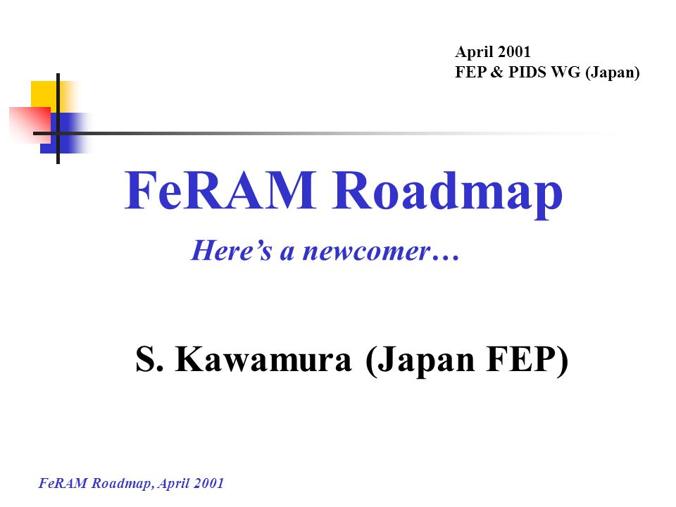 FeRAM Roadmap S. Kawamura (Japan FEP) Here's a newcomer… April 2001