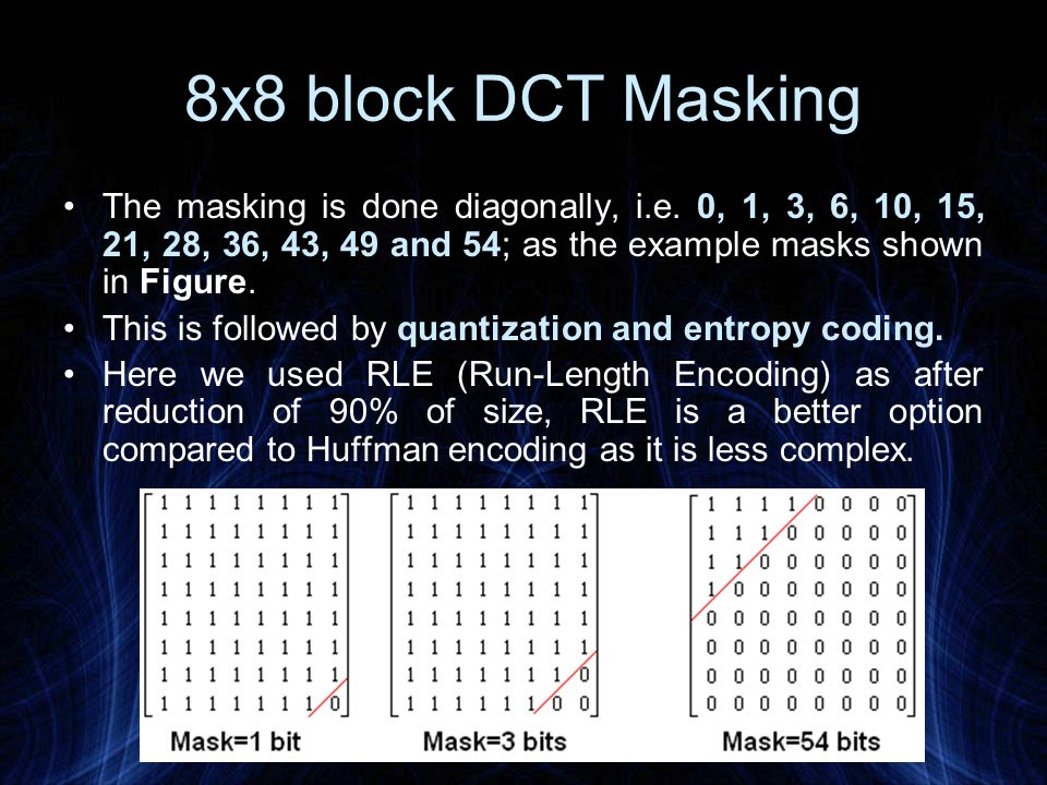 8x8 block DCT Masking The masking is done diagonally, i.e. 0, 1, 3, 6, 10, 15, 21, 28, 36, 43, 49 and 54; as the example masks shown in Figure.