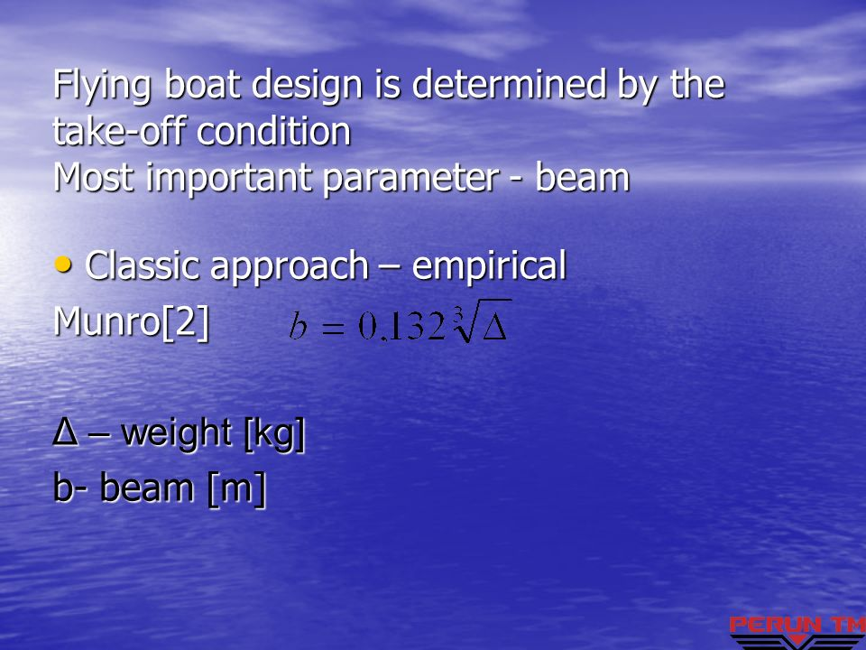 Flying boat design is determined by the take-off condition Most important parameter - beam