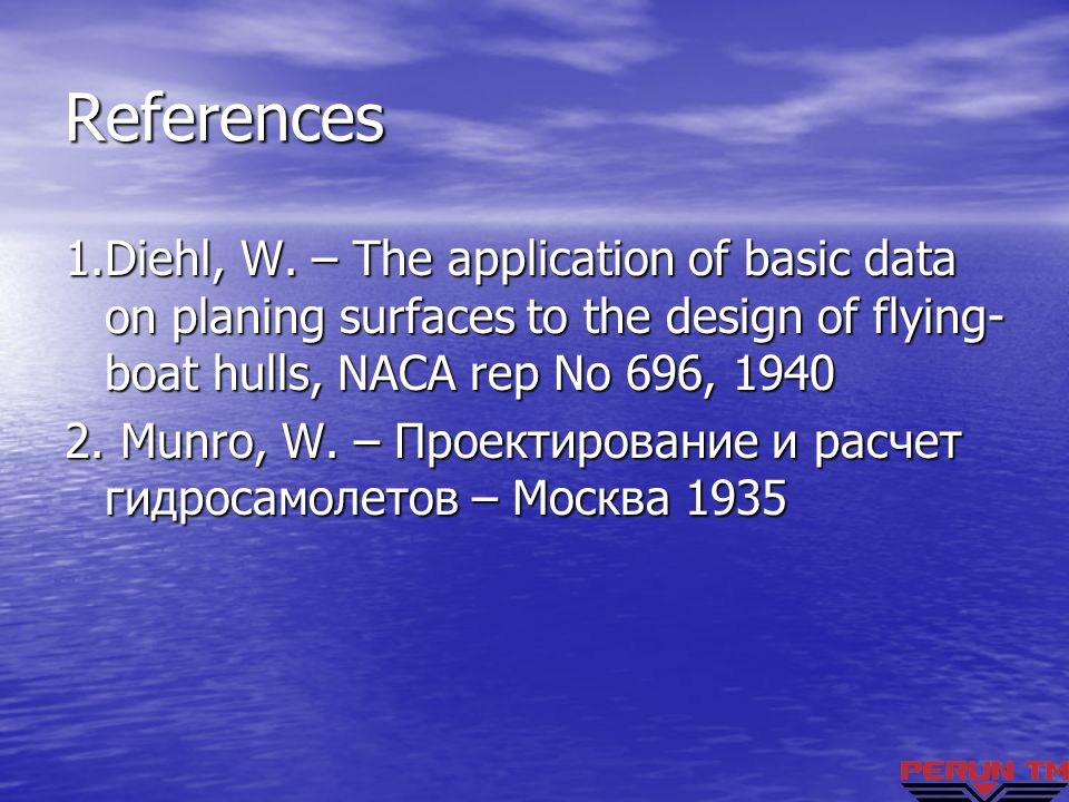 References 1.Diehl, W. – The application of basic data on planing surfaces to the design of flying-boat hulls, NACA rep No 696, 1940.