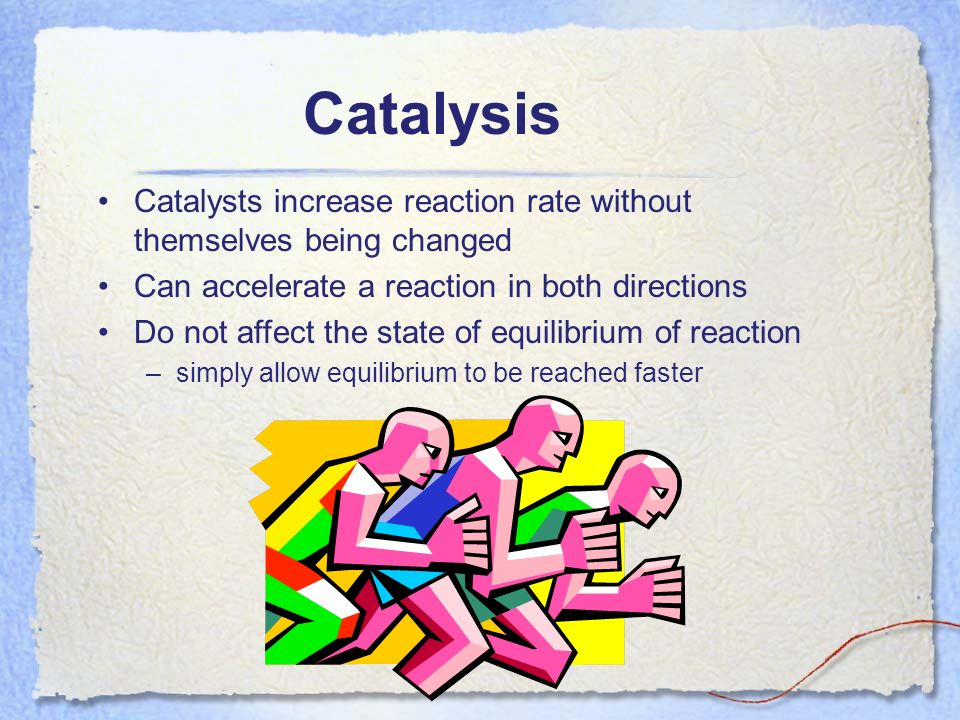 Catalysis Catalysts increase reaction rate without themselves being changed. Can accelerate a reaction in both directions.