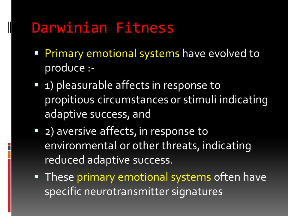 Darwinian Fitness Primary emotional systems have evolved to produce :-