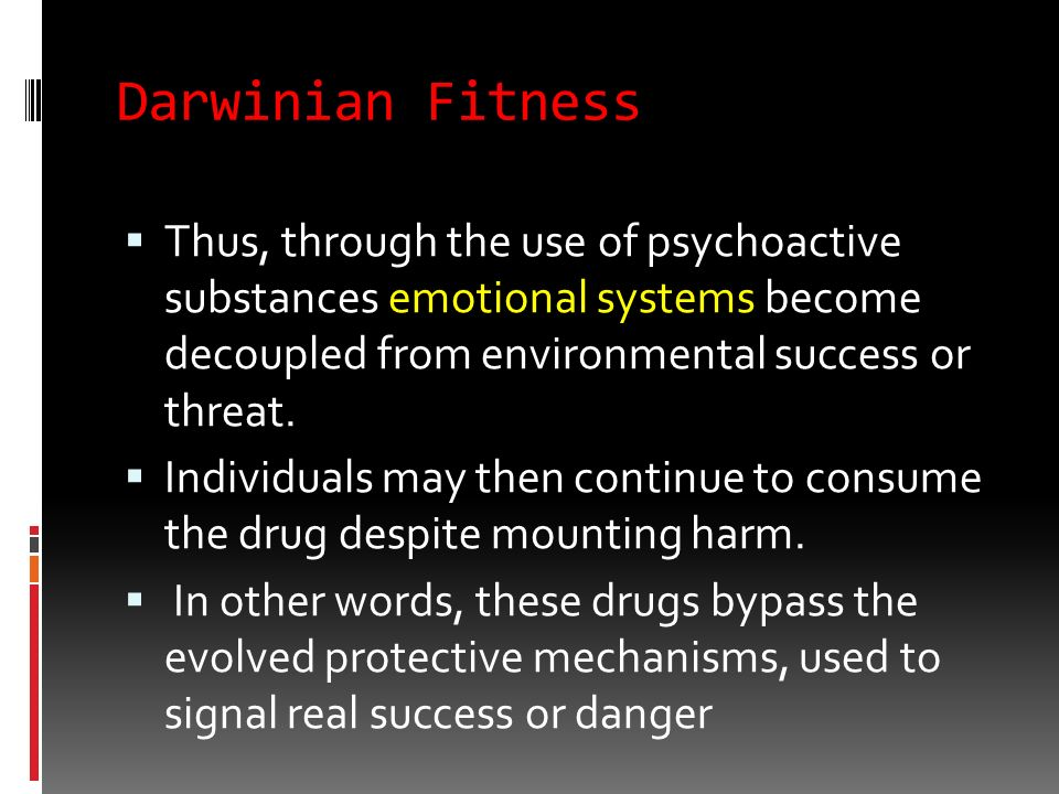 Darwinian Fitness Thus, through the use of psychoactive substances emotional systems become decoupled from environmental success or threat.